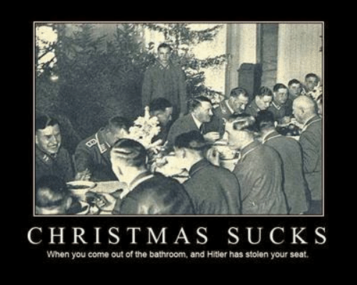 Christmas, Hitler, and Seat: CHRISTMAS SUCK S  When you come out of the bathroom, and Hitler has stolen your seat.