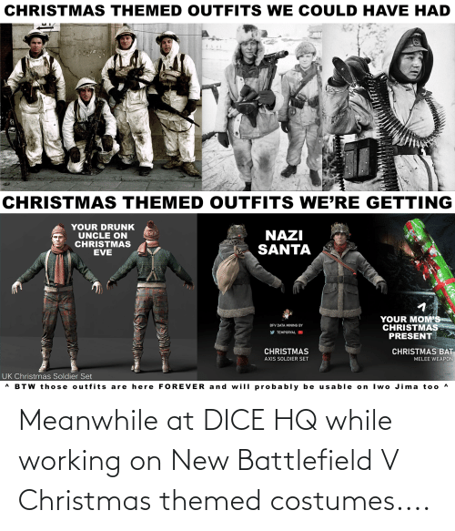 Battlefield V: CHRISTMAS THEMED OUTFITS WE COULD HAVE HAD  CHRISTMAS THEMED OUTFITS WE'RE GETTING  YOUR DRUNK  UNCLE ON  CHRISTMAS  EVE  NAZI  SANTA  YOUR MOM'S  CHRISTMAS  PRESENT  BFV DATA MINING BY  V TEMPORYAL D  CHRISTMAS  AXIS SOLDIER SET  CHRISTMAS BAT  MELEE WEAPON  UK Christmas Soldier Set  A BTW those outfits are here FOREVER and will pr obably be usable on Iwo Jima too ^ Meanwhile at DICE HQ while working on New Battlefield V Christmas themed costumes....