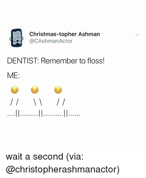 Christmas, Relatable, and Via: Christmas-topher Ashman  e@CAshmanActor  DENTIST: Remember to floss!  ME: wait a second (via: @christopherashmanactor)