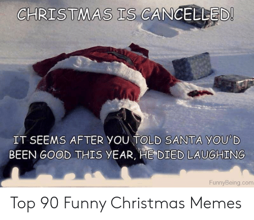 Christmas, Funny, and Memes: CHRISTMAS TS CANGELLED  IT SEEMS AFTER YOU TOLD SANTA YOU'D  BEEN GOOD THIS yEAR, HE DIED LAUGHING  FunnyBeing.com Top 90 Funny Christmas Memes
