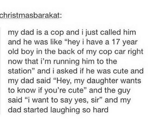 "Cute, Dad, and Humans of Tumblr: christmasbarakat  my dad is a cop and i just called him  and he was like ""hey i have a 17 year  old boy in the back of my cop car right  now that i'm running him to the  station"" and i asked if he was cute and  my dad said ""Hey, my daughter wants  to know if you're cute"" and the guy  said ""i want to say yes, sir"" and my  dad started laughing so hard  39"