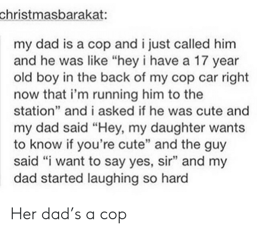 "Laughing So: christmasbarakat:  my dad is a cop and i just called him  and he was like ""hey i have a 17 year  old boy in the back of my cop car right  now that i'm running him to the  station"" and i asked if he was cute and  my dad said ""Hey, my daughter wants  to know if you're cute"" and the guy  said ""i want to say yes, sir"" and my  dad started laughing so hard Her dad's a cop"
