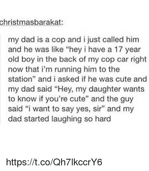 """Copping: christmasbarakat:  my dad is a cop and ijust called him  and he was like """"hey i have a 17 year  old boy in the back of my cop car right  now that i'm running him to the  station"""" and i asked if he was cute and  my dad said """"Hey, my daughter wants  to know if you're cute"""" and the guy  said """"i want to say yes, sir"""" and my  dad started laughing so hard https://t.co/Qh7lkccrY6"""