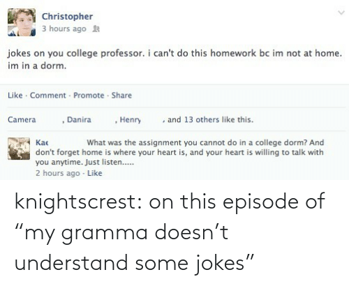 """Kac: Christopher  3 hours ago  jokes on you college professor. i can't do this homework bc im not at home.  im in a dorm.  Like · Comment - Promote - Share  , Henry  Danira  and 13 others like this.  Camera  Kac  What was the assignment you cannot do in a college dorm? And  don't forget home is where your heart is, and your heart is willing to talk with  you anytime. Just listen..  2 hours ago - Like knightscrest:  on this episode of """"my gramma doesn't understand some jokes"""""""