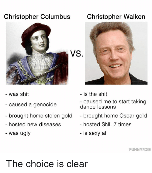 Christopher Columbus: Christopher Columbus  Christopher Walken  VS.  was shit  caused a genocide  brought home stolen gold  hosted new diseases  is the shit  - caused me to start taking  dance lessons  - brought home Oscar gold  hosted SNL 7 times  - was ugly  - is sexy af  FUNNYSDIE The choice is clear