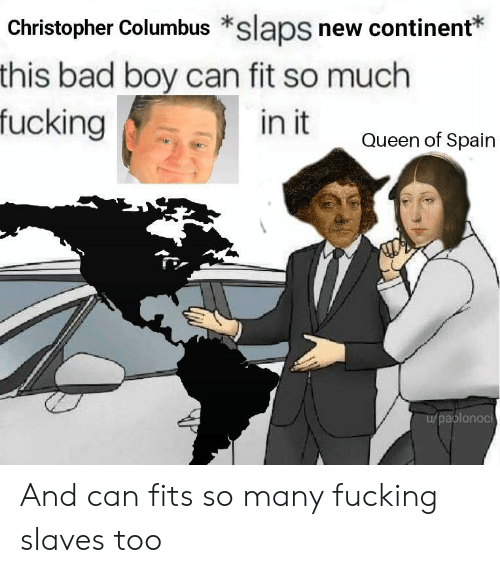 Christopher Columbus: Christopher Columbus *slaps new continent*  this bad boy can fit so much  fucking  in it  Queen of Spain  aplonoci And can fits so many fucking slaves too