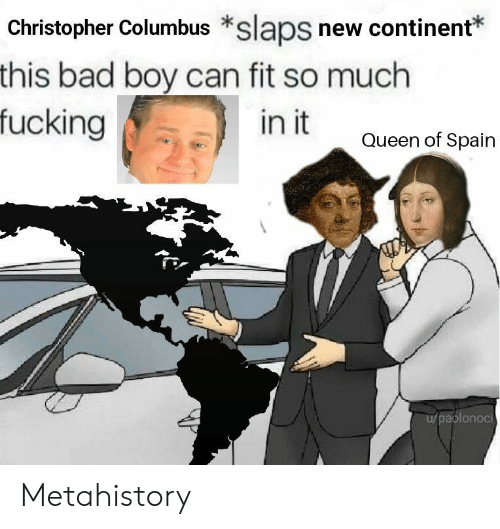 Christopher Columbus: Christopher Columbus *slaps new continent*  this bad boy can fit so much  fucking  in it  Queen of Spain  aplonoci Metahistory