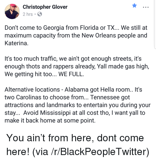 Blackpeopletwitter, Streets, and Too Much: Christopher Glover  2 hrs  Don't come to Georgia from Florida or TX... We still at  maximum capacity from the New Orleans people and  Katerina  It's too much traffic, we ain't got enough streets, it's  enough thots and rappers already, Yall made gas high,  We getting hit too... WE FULIL  Alternative locations - Alabama got Hella room.. It's  two Carolinas to choose from... Tennessee got  attractions and landmarks to entertain you during your  stay... Avoid Mississippi at all cost tho, I want yall to  make it back home at some point <p>You ain't from here, dont come here! (via /r/BlackPeopleTwitter)</p>