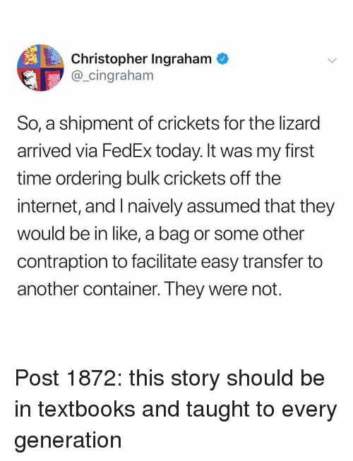 Internet, Memes, and Fedex: Christopher Ingraham  @_cingraham  So, a shipment of crickets for the lizard  arrived via FedEx today. It was my first  time ordering bulk crickets off the  internet, and I naively assumed that they  would be in like, a bag or some other  contraption to facilitate easy transfer to  another container. They were not Post 1872: this story should be in textbooks and taught to every generation
