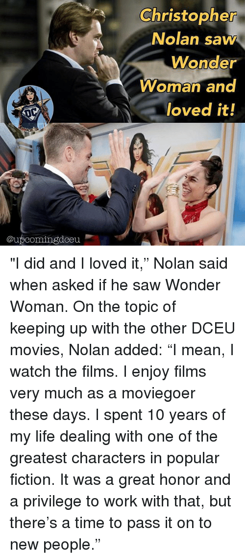 "christopher nolan: Christopher  Nolan saw  Wonder  Woman and  loved it!  @upcomingdceu ""I did and I loved it,"" Nolan said when asked if he saw Wonder Woman. On the topic of keeping up with the other DCEU movies, Nolan added: ""I mean, I watch the films. I enjoy films very much as a moviegoer these days. I spent 10 years of my life dealing with one of the greatest characters in popular fiction. It was a great honor and a privilege to work with that, but there's a time to pass it on to new people."""