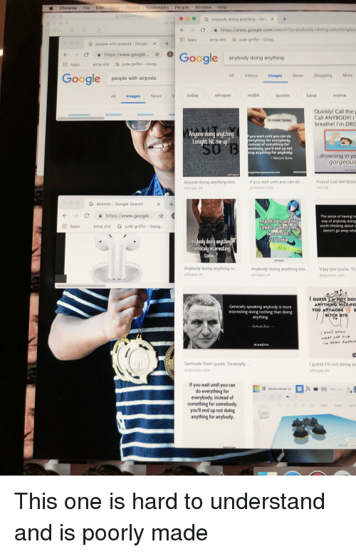 """Anna, Bane, and Bitch: Chrome File Edit View History Bookmarks People WindowHelp  s buscemi e  G anybody doing anything G00  С  https://www.google.com/search?qsanybody + doing.anything&sc  …Apps  anna shit  Gjude griffin-Goog.""""  G people with airpods-Google  ×  +  >С https://www.google..  Google  anybody doing anything  Apps anna shit G jude griffin - Goog.  Google  All Videos Images News Shopping More  people with airpods  All  Images  News  today  whisper  reddit  quotes  bane  meme  Quickly! Call thep  Call ANYBODY!  breathe! I'm DRO  DO SOMETHING  nyone doing anychingyou wait until you can do  tonight hit me up?tor evenbed  instead of something for  mebody, you'll end up not  ing anything for angbody.  Malcom Bane  drowning in yo  gorgeous  whisper  If you wait until you can do ..  pinterest.com  Policel Call ANYBODY  Anyone doing anything toni.  whisper slh  me me  G airpods-Google Search  С  https://www.google..""""  The sense of having to  way of anybody doing  worth thinking about  doesn't go away whe  Apps anna shit G jude griffin - Goog  conighe or going Coan  nybody doing anyching  remotely interestin  Anybody doing anything re  whisper.slh  Anybody doing anything ton..Vijay lyer quote: Th  whisper.sh  azquotes.com  ANYTHING NICE-FO  Generally speaking anybody is more  Interesting doing nothing than doing  anything.  YOU ANYMORE  BITCH BYE  estoute Stai  ZOUOT  Gertrude Stein quote:Generally  azquotes.com  I guess I'm not doing an  whisper.sh  If you wait until you can  do everything for  everybody, instead of  something for somebody,  you'll end up not doing  anything for anybody.  Gorious Borwo"""