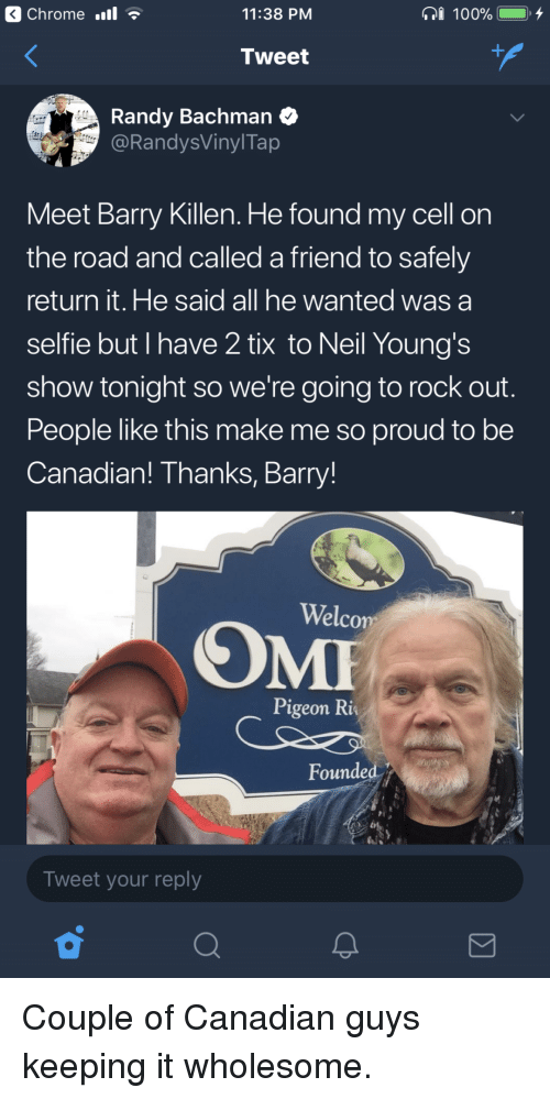 Tix: Chrome .l  11:38 PM  Tweet  Randy Bachman  @RandysVinylTap  Meet Barry Killen. He found my cell on  the road and called a friend to safely  return it. He said all he wanted was a  selfie but I have 2 tix to Neil Young's  show tonight so we're going to rock out  People like this make me so proud to be  Canadian! Thanks, Barry!  Welco  Pigeon Ri  Founded  Tweet your reply <p>Couple of Canadian guys keeping it wholesome.</p>