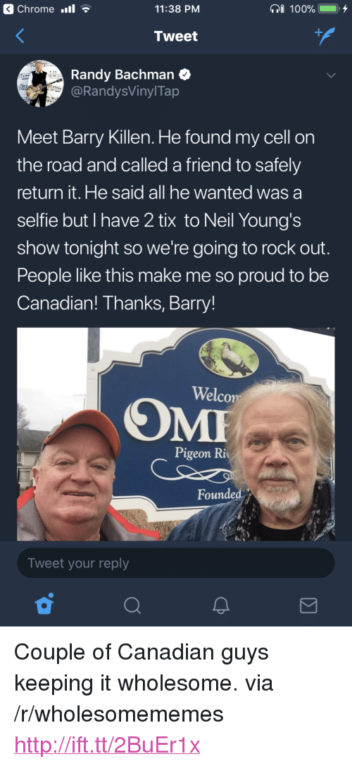 """Tix: Chrome .l  11:38 PM  Tweet  Randy Bachman  @RandysVinylTap  Meet Barry Killen. He found my cell on  the road and called a friend to safely  return it. He said all he wanted was a  selfie but I have 2 tix to Neil Young's  show tonight so we're going to rock out  People like this make me so proud to be  Canadian! Thanks, Barry!  Welco  Pigeon Ri  Founded  Tweet your reply <p>Couple of Canadian guys keeping it wholesome. via /r/wholesomememes <a href=""""http://ift.tt/2BuEr1x"""">http://ift.tt/2BuEr1x</a></p>"""