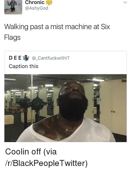 Blackpeopletwitter, Six Flags, and Via: Chronic )  @AshyGod  Walking past a mist machine at Six  Flags  D E E寧@.CantfuckwithIT  Caption this <p>Coolin off (via /r/BlackPeopleTwitter)</p>