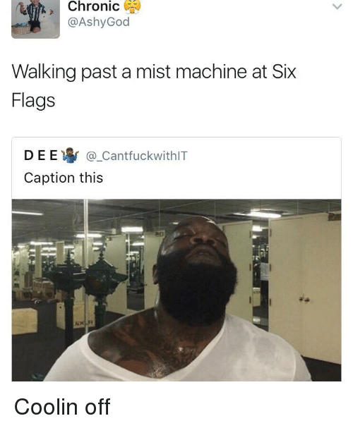 Six Flags, Flags, and Machine: Chronic )  @AshyGod  Walking past a mist machine at Six  Flags  D E E寧@.CantfuckwithIT  Caption this Coolin off