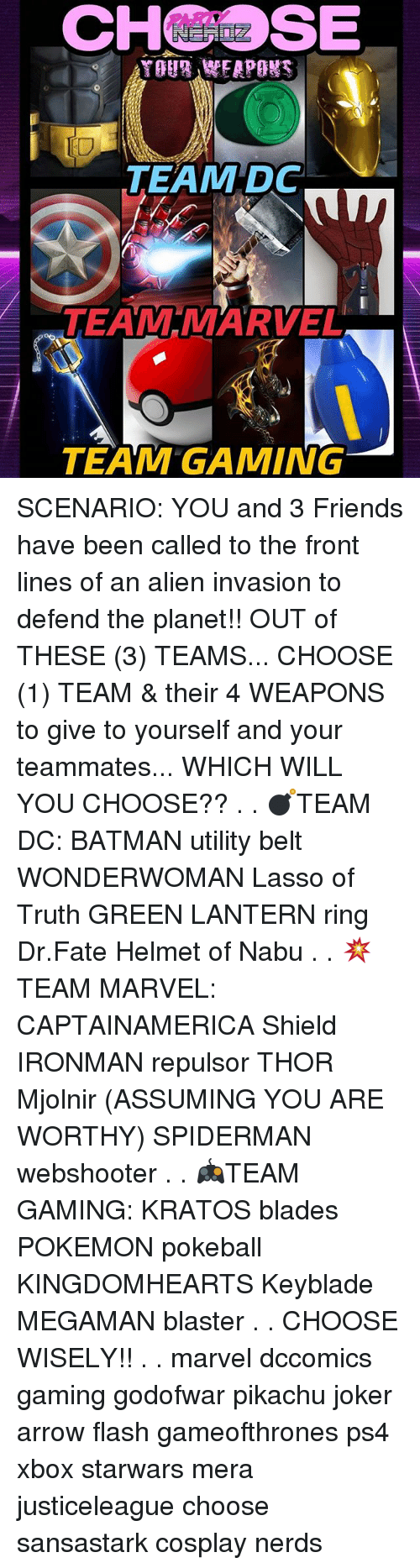 Batman, Friends, and Joker: CHSE  IO  TEAM DC  TEAM MARVEL  TEAM GAMING SCENARIO: YOU and 3 Friends have been called to the front lines of an alien invasion to defend the planet!! OUT of THESE (3) TEAMS... CHOOSE (1) TEAM & their 4 WEAPONS to give to yourself and your teammates... WHICH WILL YOU CHOOSE?? . . 💣TEAM DC: BATMAN utility belt WONDERWOMAN Lasso of Truth GREEN LANTERN ring Dr.Fate Helmet of Nabu . . 💥TEAM MARVEL: CAPTAINAMERICA Shield IRONMAN repulsor THOR Mjolnir (ASSUMING YOU ARE WORTHY) SPIDERMAN webshooter . . 🎮TEAM GAMING: KRATOS blades POKEMON pokeball KINGDOMHEARTS Keyblade MEGAMAN blaster . . CHOOSE WISELY!! . . marvel dccomics gaming godofwar pikachu joker arrow flash gameofthrones ps4 xbox starwars mera justiceleague choose sansastark cosplay nerds