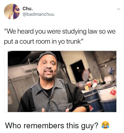 """Memes, Yo, and 🤖: Chu  badmanchuu  """"We heard you were studying law so we  put a court room in yo trunk"""" Who remembers this guy? 😂"""