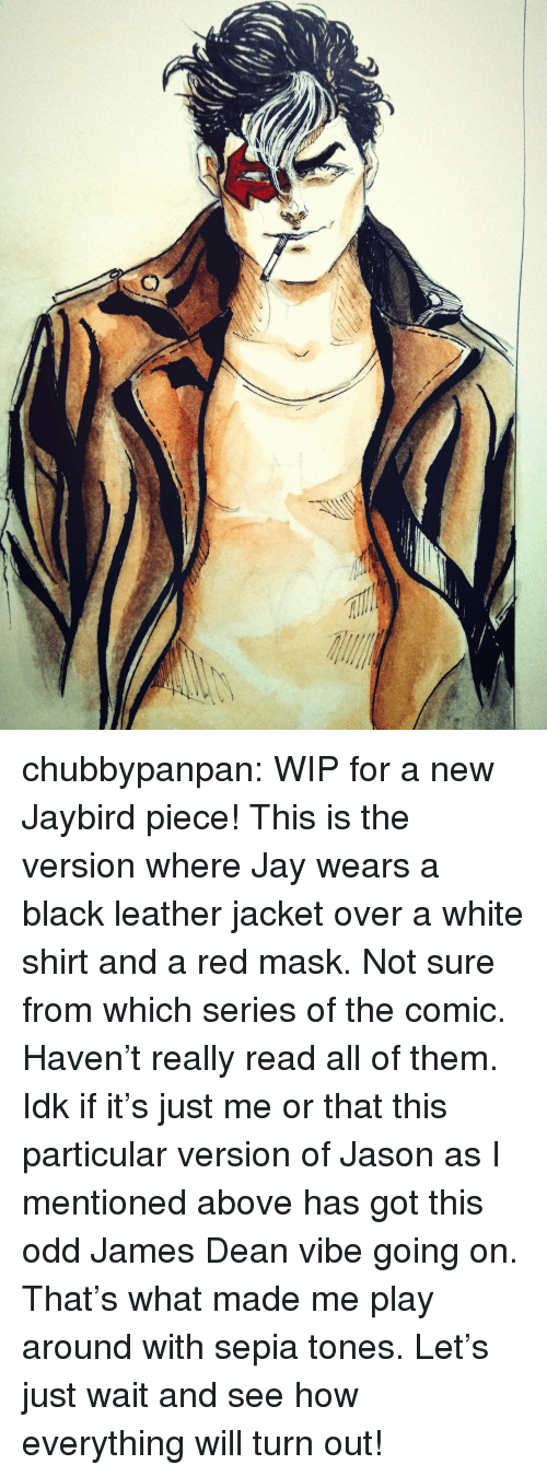 white shirt: chubbypanpan: WIP for a new Jaybird piece! This is the version where Jay wears a black leather jacket over a white shirt and a red mask. Not sure from which series of the comic. Haven't really read all of them.  Idk if it's just me or that this particular version of Jason as I mentioned above has got this odd James Dean vibe going on. That's what made me play around with sepia tones. Let's just wait and see how everything will turn out!
