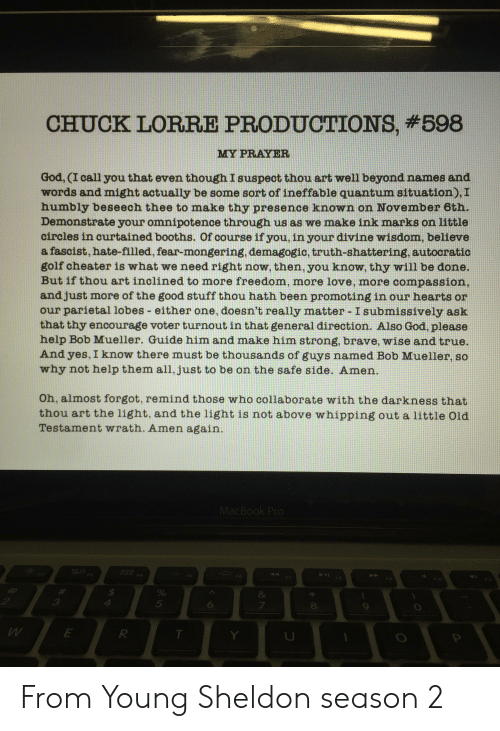 Mueller: CHUCK LORRE PRODUCTIONS, #598  MY PRAYER  God, (I call you that even though I suspect thou art well beyond names and  words and might actually be some sort of ineffable quantum situation), I  humbly beseech thee to make thy presence known on November 6th.  Demonstrate your omnipotence through us as we make ink marks on little  circles in curtained booths. Of course if you, in your divine wisdom, believe  a fascist, hate-filled, fear-mongering, demagogic, truth-shattering, autocratic  golf cheater is what we need right now, then, you know, thy will be done.  But if thou art inclined to more freedom, more love, more compassion,  and just more of the good stuff thou hath been promoting in our hearts or  our parietal lobes either one, doesn't really matter Isubmissively ask  that thy encourage voter turnout in that general direction. Also God, please  help Bob Mueller. Guide him and make him strong, brave, wise and true.  And yes, I know there must be thousands of guys named Bob Mueller, so  why not help them all, just to be on the safe side. Amen.  Oh, almost forgot, remind those who collaborate with the darkness that  thou art the light, and the light is not above whipping out a little Old  Testament wrath. Amen again.  MacBook Pro  F4  F5  F6  F7  $  &  5  6  7  E  T  00 From Young Sheldon season 2