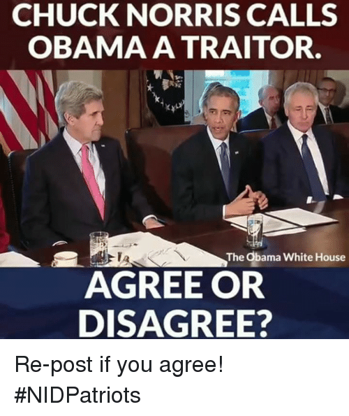 Chuck Norris, Memes, and Obama: CHUCK NORRIS CALLS  OBAMA A TRAITOR.  TA  The Obama White House  AGREE OR  DISAGREE? Re-post if you agree! #NIDPatriots