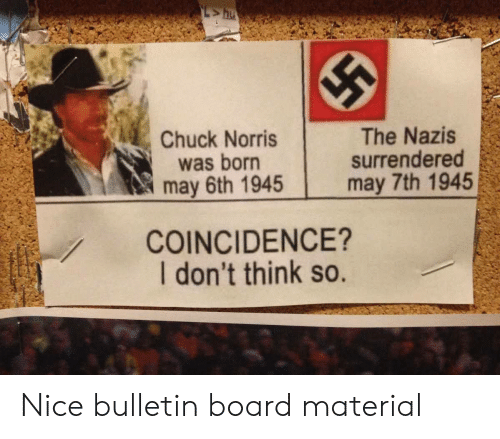 Chuck Norris, Coincidence, and Nice: Chuck Norris  was born  may 6th 1945  The Nazis  surrendered  may 7th 1945  COINCIDENCE?  I don't think so. Nice bulletin board material