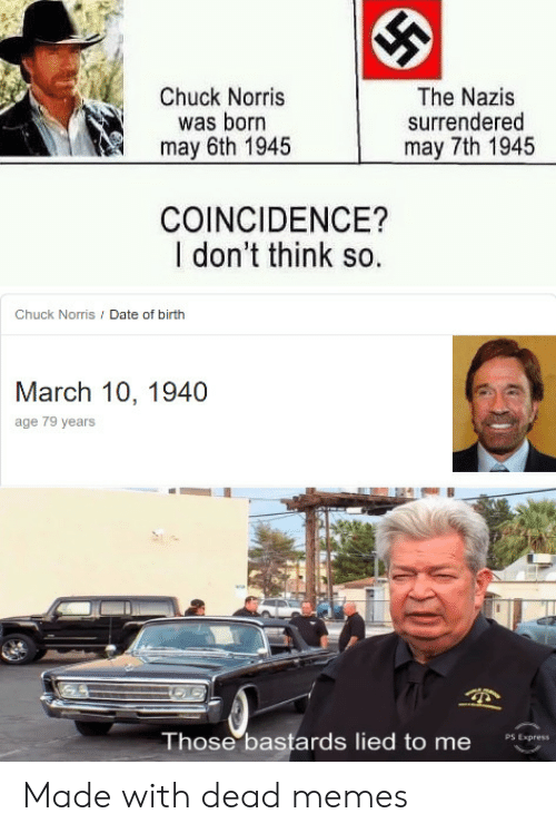 Chuck Norris, Memes, and Date: Chuck Norris  was born  may 6th 1945  The Nazis  surrendered  may 7th 1945  COINCIDENCE?  I don't think so.  Chuck Norris / Date of birth  March 10, 1940  age 79 years  Those bastards lied to me  PS Express Made with dead memes
