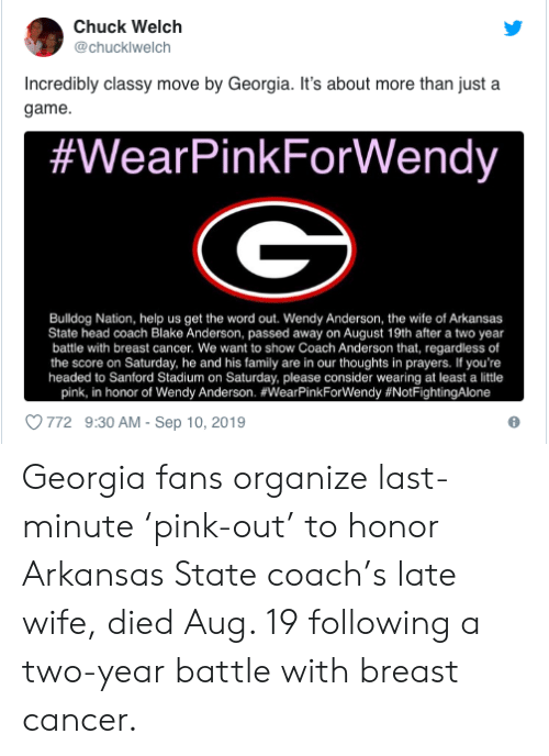 Blake Anderson, Family, and Head: Chuck Welch  @chucklwelch  Incredibly classy move by Georgia. It's about more than just a  game  #WearPinkForWendy  Bulldog Nation, help us get the word out. Wendy Anderson, the wife of Arkansas  State head coach Blake Anderson, passed away on August 19th after a two year  battle with breast cancer. We want to show Coach Anderson that, regardless of  the score on Saturday, he and his family are in our thoughts in prayers. If you're  headed to Sanford Stadium on Saturday, please consider wearing at least a little  pink, in honor of Wendy Anderson. #WearPinkForWendy #NotFightingAlone  772 9:30 AM- Sep 10, 2019 Georgia fans organize last-minute 'pink-out' to honor Arkansas State coach's late wife, died Aug. 19 following a two-year battle with breast cancer.