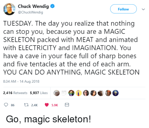 tentacles: Chuck Wendig  @ChuckWendig  Follow  TUESDAY. The day you realize that nothing  can stop you, because you are a MAGIC  SKELETON packed with MEAT and animated  with ELECTRICITY and IMAGINATION. You  have a cave in your face full of sharp bones  and five tentacles at the end of each arm  YOU CAN DO ANYTHING, MAGIC SKELETON  8:34 AM-14 Aug 2018  2,416 Retweets 5,937 Likes Go, magic skeleton!