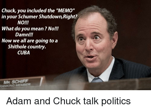 "Politics, Cuba, and Mean: Chuck, you included the ""MEMO""  in your Schumer Shutdown, Right?  What do you mean ? No!!  Now we all are going to a  NO!!!  Damn!!!  Shithole country.  CUBA  ANNG"