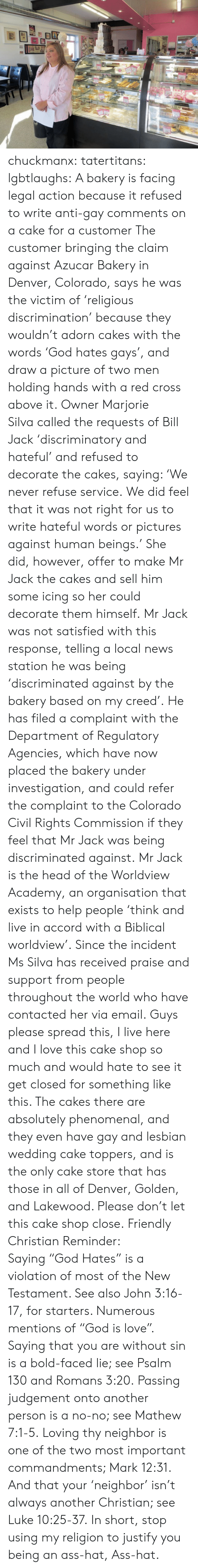 "Ass, Head, and Love: chuckmanx:  tatertitans:  lgbtlaughs:  A bakery is facing legal action because it refused to write anti-gay comments on a cake for a customer The customer bringing the claim against Azucar Bakery in Denver, Colorado, says he was the victim of 'religious discrimination' because they wouldn't adorn cakes with the words 'God hates gays', and draw a picture of two men holding hands with a red cross above it. Owner Marjorie Silva called the requests of Bill Jack 'discriminatory and hateful' and refused to decorate the cakes, saying: 'We never refuse service. We did feel that it was not right for us to write hateful words or pictures against human beings.' She did, however, offer to make Mr Jack the cakes and sell him some icing so her could decorate them himself. Mr Jack was not satisfied with this response, telling a local news station he was being 'discriminated against by the bakery based on my creed'. He has filed a complaint with the Department of Regulatory Agencies, which have now placed the bakery under investigation, and could refer the complaint to the Colorado Civil Rights Commission if they feel that Mr Jack was being discriminated against. Mr Jack is the head of the Worldview Academy, an organisation that exists to help people 'think and live in accord with a Biblical worldview'. Since the incident Ms Silva has received praise and support from people throughout the world who have contacted her via email.  Guys please spread this, I live here and I love this cake shop so much and would hate to see it get closed for something like this. The cakes there are absolutely phenomenal, and they even have gay and lesbian wedding cake toppers, and is the only cake store that has those in all of Denver, Golden, and Lakewood. Please don't let this cake shop close.  Friendly Christian Reminder: Saying ""God Hates"" is a violation of most of the New Testament. See also John 3:16-17, for starters. Numerous mentions of ""God is love"". Saying that you are without sin is a bold-faced lie; see Psalm 130 and Romans 3:20. Passing judgement onto another person is a no-no; see Mathew 7:1-5. Loving thy neighbor is one of the two most important commandments; Mark 12:31. And that your 'neighbor' isn't always another Christian; see Luke 10:25-37.  In short, stop using my religion to justify you being an ass-hat, Ass-hat."
