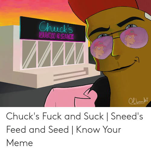Chuck's Fuck and Suck | Sneed's Feed and Seed | Know Your