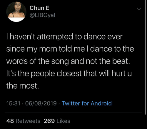Most: Chun E  @LIBGyal  Thaven't attempted to dance ever  since my mcm told me l dance to the  words of the song and not the beat.  It's the people closest that will hurt u  the most.  15:31 · 06/08/2019 · Twitter for Android  48 Retweets 269 Likes