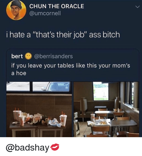 """Ass, Bitch, and Hoe: CHUN THE ORACLE  @umcornell  i hate a """"that's their job"""" ass bitch  bert@berrisanders  if you leave your tables like this your mom's  a hoe @badshay💋"""