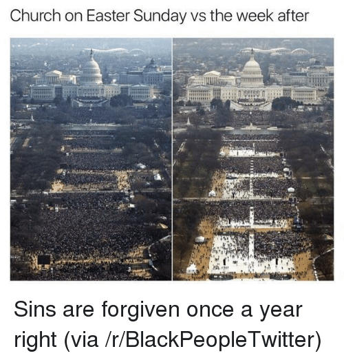 Blackpeopletwitter, Church, and Easter: Church on Easter Sunday vs the week after <p>Sins are forgiven once a year right (via /r/BlackPeopleTwitter)</p>