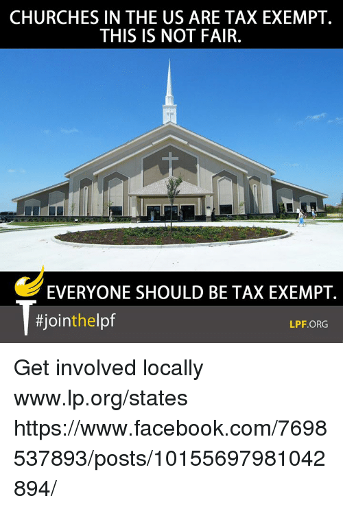 Facebook, Memes, and facebook.com: CHURCHES IN THE US ARE TAX EXEMPT.  THIS IS NOT FAIR.  EVERYONE SHOULD BE TAX EXEMPT.  #1ointhlpf  LPF.ORG Get involved locally www.lp.org/states  https://www.facebook.com/7698537893/posts/10155697981042894/