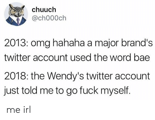 Bae, Omg, and Twitter: chuuch  @ch000ch  2013: omg hahaha a major brand's  twitter account used the word bae  2018: the Wendy's twitter account  just told me to go fuck myself. me irl