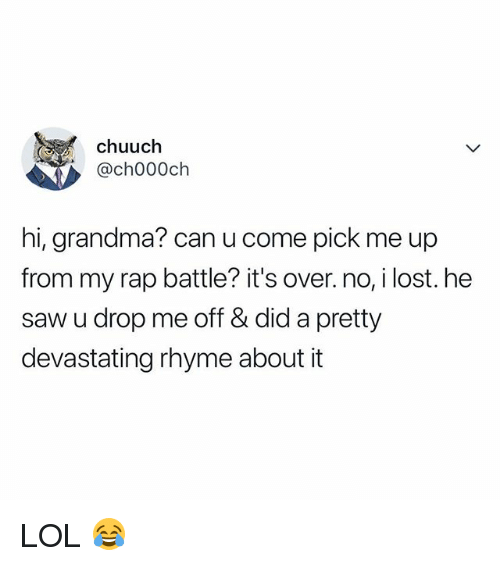 Grandma, Lol, and Rap: chuuch  , @ch000ch  hi, grandma? can u come pick me up  from my rap battle? it's over. no, i lost. he  saw u drop me off & did a pretty  devastating rhyme about it LOL 😂