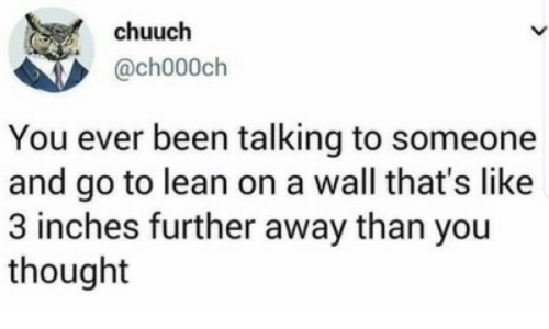 A Wall: chuuch  @ch000ch  You ever been talking to someone  and go to lean on a wall that's like  3 inches further away than you  thought
