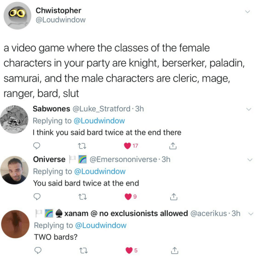 slut: Chwistopher  @Loudwindow  a video game where the classes of the female  characters in your party are knight, berserker, paladin,  samurai, and the male characters are cleric, mage,  ranger, bard, slut   Sabwones @Lu ke_Stratford 3h  Replying to @Loudwindow  I think you said bard twice at the end there  17   @Emersononiverse 3h  Oniverse  Replying to @Loudwindow  You said bard twice at the end   xanam @no exclusionists allowed @acerikus 3h  Replying to @Loudwindow  TWO bards?