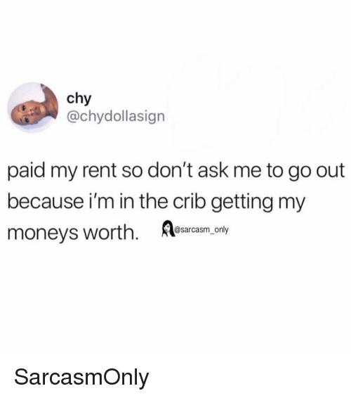 Funny, Memes, and Ask: chy  @chydollasign  paid my rent so don't ask me to go out  because i'm in the crib getting my  moneys worth esarcasm  _only SarcasmOnly