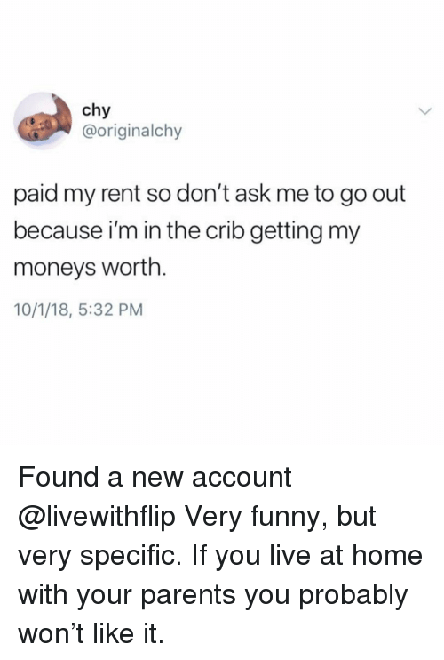 Funny, Parents, and Home: chy  @originalchy  paid my rent so don't ask me to go out  because i'm in the crib getting my  moneys worth.  10/1/18, 5:32 PM Found a new account @livewithflip Very funny, but very specific. If you live at home with your parents you probably won't like it.