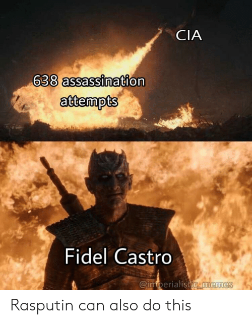 Fidel: CIA  638 assassination  attempts  Fidel Castro  @imperialistic memes Rasputin can also do this