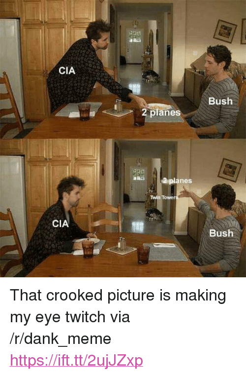 "Dank, Meme, and Twitch: CIA  Bush  2 planes  planes  Twin Towe  CIA  Bush <p>That crooked picture is making my eye twitch via /r/dank_meme <a href=""https://ift.tt/2ujJZxp"">https://ift.tt/2ujJZxp</a></p>"