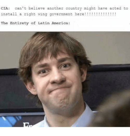 America, Government, and Cia: CIA: can't believe another country might have acted to  install a right wing government here!!!!!!!!!  The Entirety of Latin America: