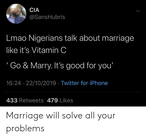 Marriage: CIA  @SansHubris  Lmao Nigerians talk about marriage  like it's Vitamin C  Go & Marry. It's good for you'  16:24 22/10/2019 Twitter for iPhone  433 Retweets 479 Likes Marriage will solve all your problems