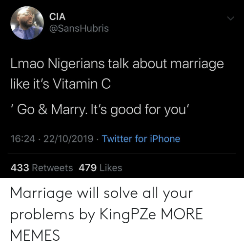 cia: CIA  @SansHubris  Lmao Nigerians talk about marriage  like it's Vitamin C  Go & Marry. It's good for you'  16:24 22/10/2019 Twitter for iPhone  433 Retweets 479 Likes Marriage will solve all your problems by KingPZe MORE MEMES