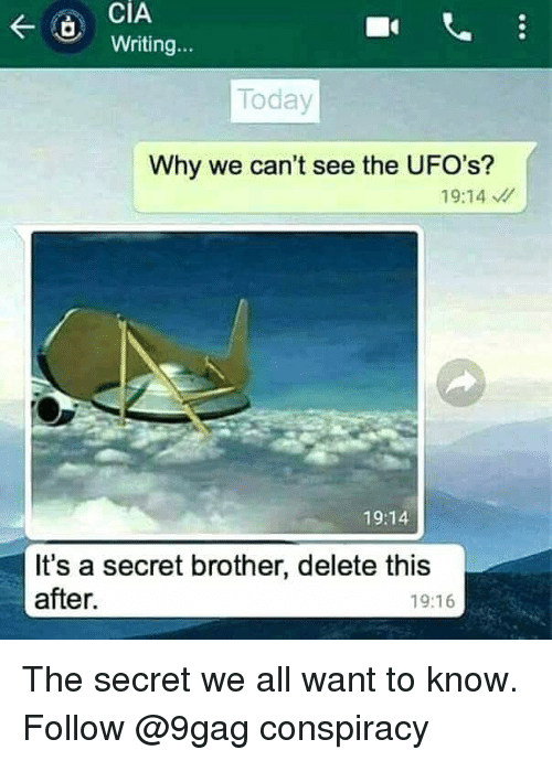 9gag, Memes, and Today: CiA  Writing...  Today  Why we can't see the UFO's?  19:14  19:14  It's a secret brother, delete this  after.  19:16 The secret we all want to know. Follow @9gag conspiracy