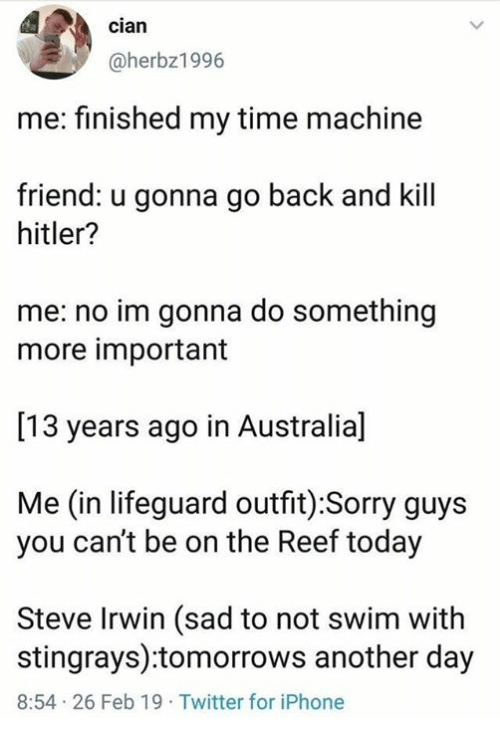 Dank, Iphone, and Sorry: cian  @herbz1996  me: finished my time machine  friend: u gonna go back and kill  hitler?  me: no im gonna do something  more important  [13 years ago in Australia]  Me (in lifeguard outfit) :Sorry guys  you can't be on the Reef today  Steve Irwin (sad to not swim with  stingrays):tomorrows another day  8:54 26 Feb 19 Twitter for iPhone