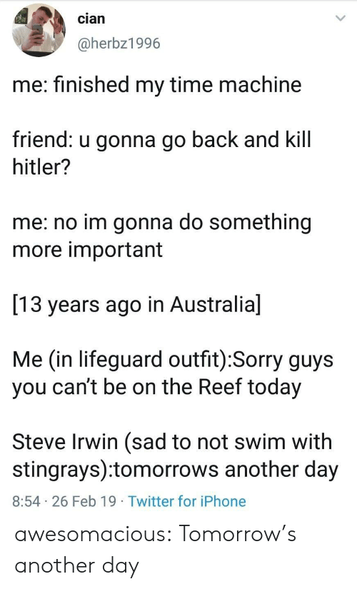 Iphone, Sorry, and Steve Irwin: cian  @herbz1996  me: finished my time machine  friend: u gonna go back and kill  hitler?  me: no im gonna do something  more important  13 years ago in Australia]  Me (in lifeguard outfit):Sorry guys  you can't be on the Reef today  Steve Irwin (sad to not swim with  stingrays):tomorrows another day  8:54 26 Feb 19 Twitter for iPhone awesomacious:  Tomorrow's another day