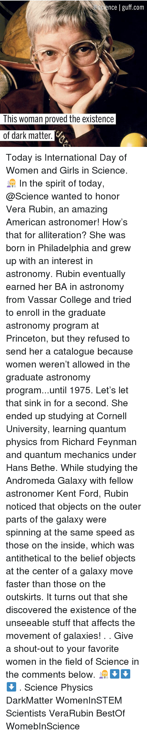 College, Girls, and Memes: cience | guff.com  This woman proved the existence  of dark matter Today is International Day of Women and Girls in Science. 👩‍🔬 In the spirit of today, @Science wanted to honor Vera Rubin, an amazing American astronomer! How's that for alliteration? She was born in Philadelphia and grew up with an interest in astronomy. Rubin eventually earned her BA in astronomy from Vassar College and tried to enroll in the graduate astronomy program at Princeton, but they refused to send her a catalogue because women weren't allowed in the graduate astronomy program...until 1975. Let's let that sink in for a second. She ended up studying at Cornell University, learning quantum physics from Richard Feynman and quantum mechanics under Hans Bethe. While studying the Andromeda Galaxy with fellow astronomer Kent Ford, Rubin noticed that objects on the outer parts of the galaxy were spinning at the same speed as those on the inside, which was antithetical to the belief objects at the center of a galaxy move faster than those on the outskirts. It turns out that she discovered the existence of the unseeable stuff that affects the movement of galaxies! . . Give a shout-out to your favorite women in the field of Science in the comments below. 👩‍🔬⬇️⬇️⬇️ . Science Physics DarkMatter WomenInSTEM Scientists VeraRubin BestOf WomebInScience